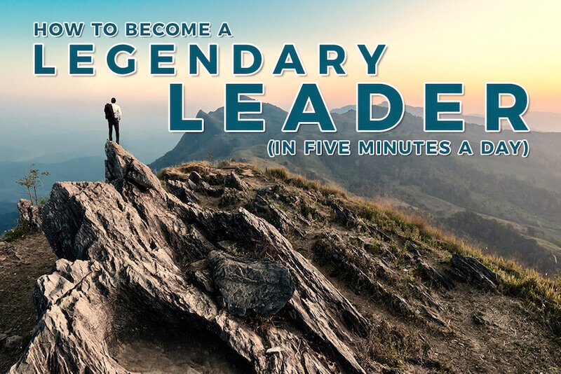 How to Become a Legendary Leader (in Just 5 Minutes a Day)