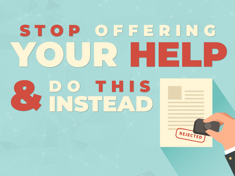 Why You Should Never Offer Your Help (and What to Do Instead)