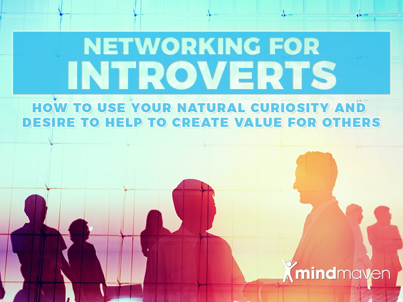 Networking as an Introvert: How to Use Your Natural Curiosity and Desire to Help to Create Value for Others