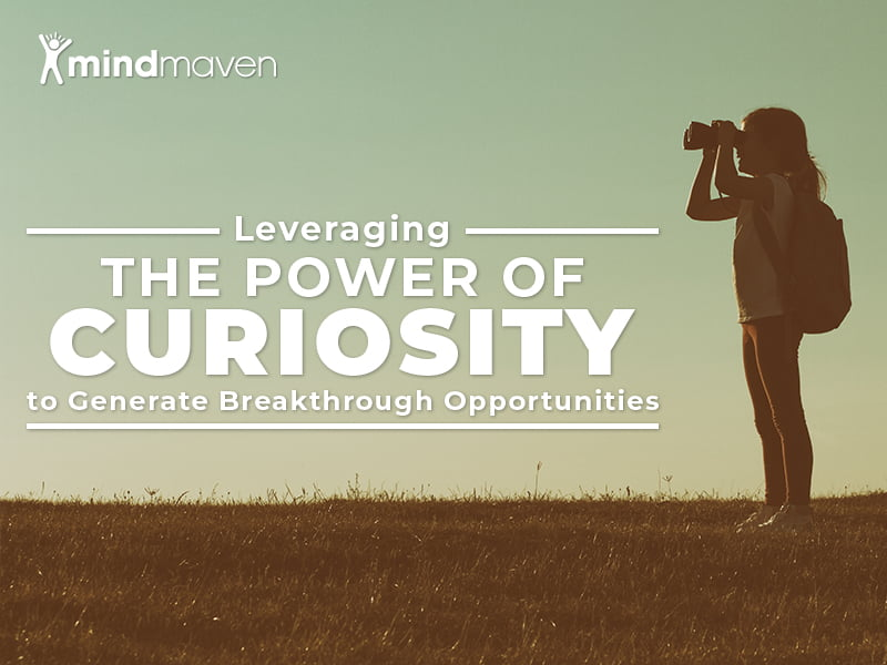 How to Leverage the Power of Curiosity to Build Relationships and Generate Breakthrough Opportunities