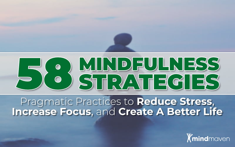 Master List: 58 Pragmatic Mindfulness Practices to Reduce Stress, Increase Focus, and Create A Better Life